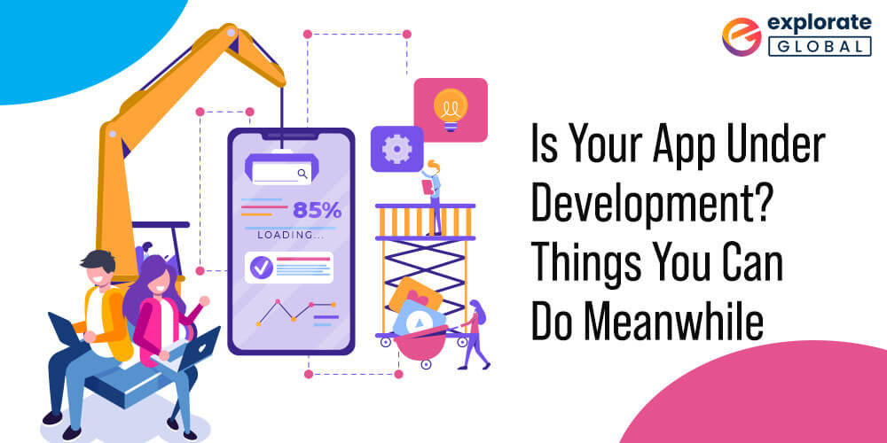 Is Your App Under Development? Things You Can Do Meanwhile